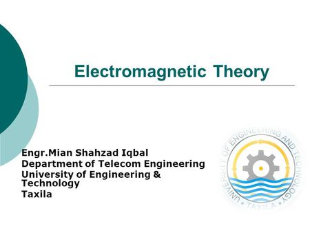 Electromagnetic Theory Engr.Mian Shahzad Iqbal Department of Telecom Engineering University of Engineering & Technology Taxila.
