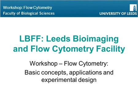 Workshop: Flow Cytometry LBFF: Leeds Bioimaging and Flow Cytometry Facility Workshop – Flow Cytometry: Basic concepts, applications and experimental design.