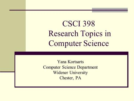 CSCI 398 Research Topics in Computer Science Yana Kortsarts Computer Science Department Widener University Chester, PA.