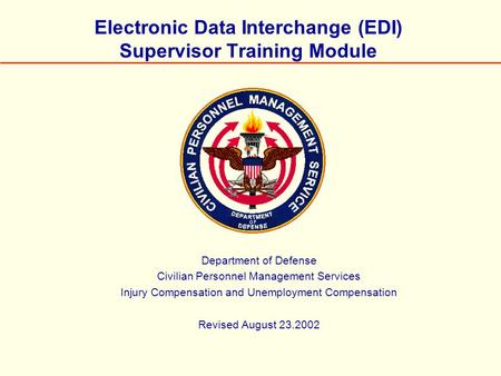 Electronic Data Interchange (EDI) Supervisor Training Module Department of Defense Civilian Personnel Management Services Injury Compensation and Unemployment.