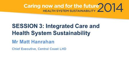 SESSION 3: Integrated Care and Health System Sustainability Mr Matt Hanrahan Chief Executive, Central Coast LHD.