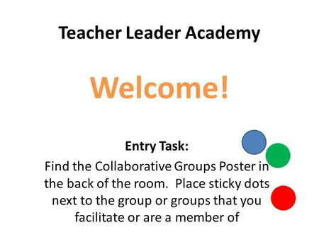 Teacher Leader Academy Welcome! Entry Task: Find the Collaborative Groups Poster in the back of the room. Place sticky dots next to the group or groups.