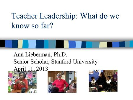 Teacher Leadership: What do we know so far? Ann Lieberman, Ph.D. Senior Scholar, Stanford University April 11, 2013.