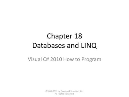 Chapter 18 Databases and LINQ Visual C# 2010 How to Program ©1992-2011 by Pearson Education, Inc. All Rights Reserved.