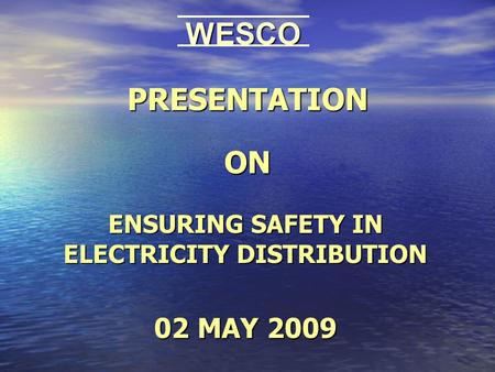PRESENTATION ON ENSURING SAFETY IN ELECTRICITY DISTRIBUTION 02 MAY 2009 WESCO.