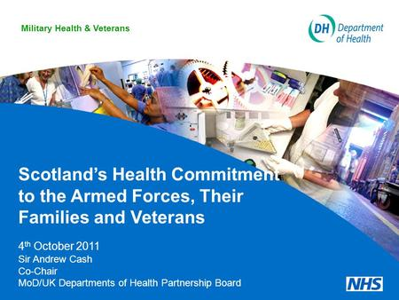 Scotland's Health Commitment to the Armed Forces, Their Families and Veterans 4 th October 2011 Sir Andrew Cash Co-Chair MoD/UK Departments of Health Partnership.