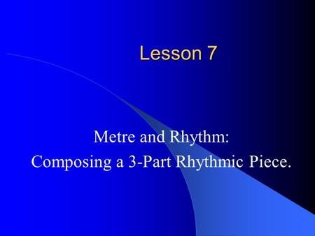 Lesson 7 Metre and Rhythm: Composing a 3-Part Rhythmic Piece.