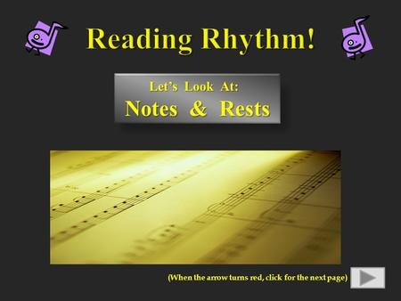Let's Look At: Notes & Rests Notes & Rests (When the arrow turns red, click for the next page)