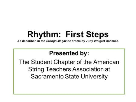 Presented by: The Student Chapter of the American String Teachers Association at Sacramento State University Rhythm: First Steps As described in the Strings.