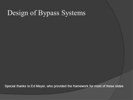Design of Bypass Systems Special thanks to Ed Meyer, who provided the framework for most of these slides.