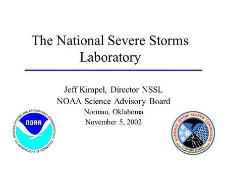 The National Severe Storms Laboratory Jeff Kimpel, Director NSSL NOAA Science Advisory Board Norman, Oklahoma November 5, 2002.