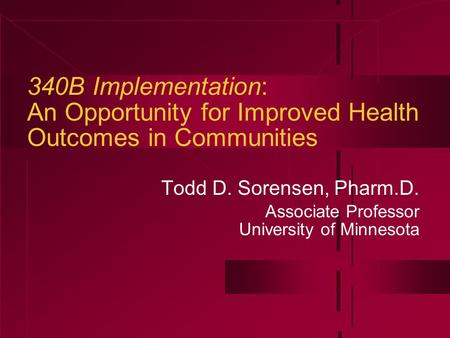 340B Implementation: An Opportunity for Improved Health Outcomes in Communities Todd D. Sorensen, Pharm.D. Associate Professor University of Minnesota.