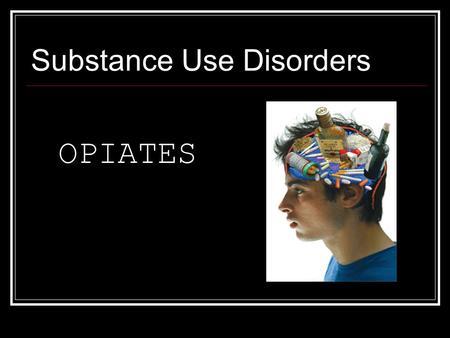 Substance Use Disorders OPIATES. What are Opiates? Opiates are powerful drugs derived from the poppy plant. They include opium, heroin, morphine, &codeine.
