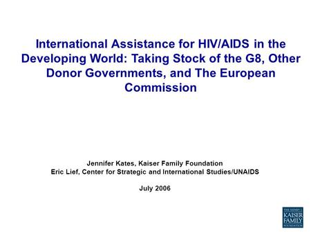Jennifer Kates, Kaiser Family Foundation Eric Lief, Center for Strategic and International Studies/UNAIDS July 2006 International Assistance for HIV/AIDS.