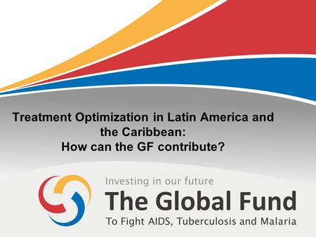 Treatment Optimization in Latin America and the Caribbean: How can the GF contribute?