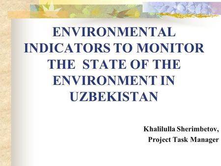 ENVIRONMENTAL INDICATORS TO MONITOR THE STATE OF THE ENVIRONMENT IN UZBEKISTAN Khalilulla Sherimbetov, Project Task Manager.