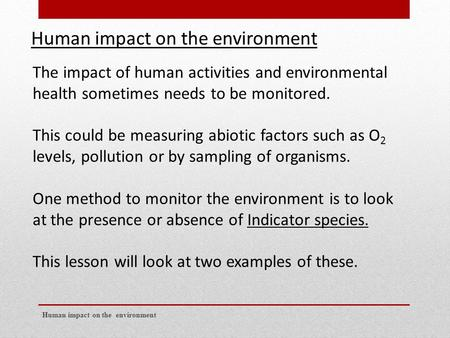Human impact on the environment The impact of human activities and environmental health sometimes needs to be monitored. This could be measuring abiotic.