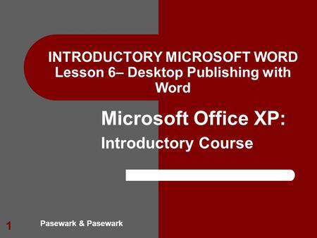 Pasewark & Pasewark Microsoft Office XP: Introductory Course 1 INTRODUCTORY MICROSOFT WORD Lesson 6– Desktop Publishing with Word.