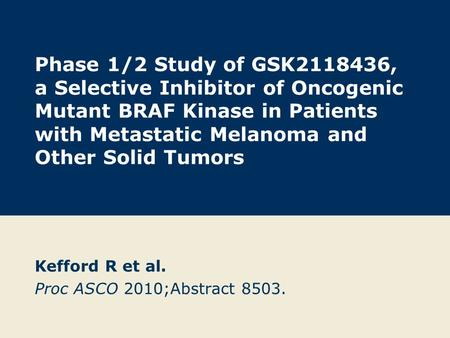 Phase 1/2 Study of GSK2118436, a Selective Inhibitor of Oncogenic Mutant BRAF Kinase in Patients with Metastatic Melanoma and Other Solid Tumors Kefford.