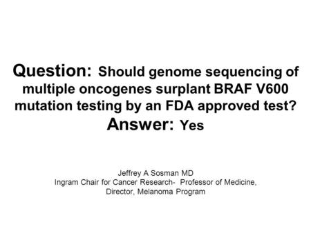 Question: Should genome sequencing of multiple oncogenes surplant BRAF V600 mutation testing by an FDA approved test? Answer: Yes Jeffrey A Sosman MD Ingram.
