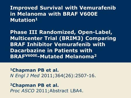 Improved Survival with Vemurafenib in Melanoma with BRAF V600E Mutation 1 Phase III Randomized, Open-Label, Multicenter Trial (BRIM3) Comparing BRAF Inhibitor.