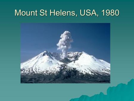 Mount St Helens, USA, 1980. General facts:  Location? Washington, USA  Mt St Helens lies on the destructive margin where the Juan de Fuca plate (oceanic)