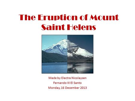 The Eruption of Mount Saint Helens Made by Electra Nicolaysen Fernando III El Santo Monday, 16 December 2013.