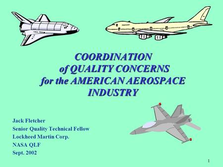 1 COORDINATION of QUALITY CONCERNS for the AMERICAN AEROSPACE INDUSTRY Jack Fletcher Senior Quality Technical Fellow Lockheed Martin Corp. NASA QLF Sept.