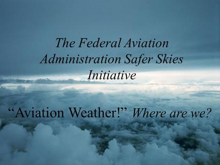"The Federal Aviation Administration Safer Skies Initiative ""Aviation Weather!"" Where are we?"