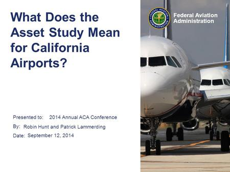 Presented to: By: Date: Federal Aviation Administration What Does the Asset Study Mean for California Airports? Robin Hunt and Patrick Lammerding September.