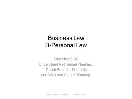 Business Law B-Personal Law Objective 5.02 Understand Retirement Planning, Death Benefits, Disability and Wills and Estate Planning. BB30 Business Law.