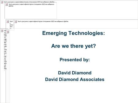 Emerging Technologies: Are we there yet? Presented by: David Diamond David Diamond Associates.