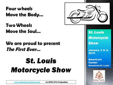 St. Louis Motorcycle Show January 3 & 4, 2015 America's Center Downtown St. Louis Four wheels Move the Body… Two Wheels Move the Soul… We are proud to.