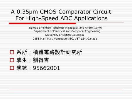A 0.35μm CMOS Comparator Circuit For High-Speed ADC Applications Samad Sheikhaei, Shahriar Mirabbasi, and Andre Ivanov Department of Electrical and Computer.