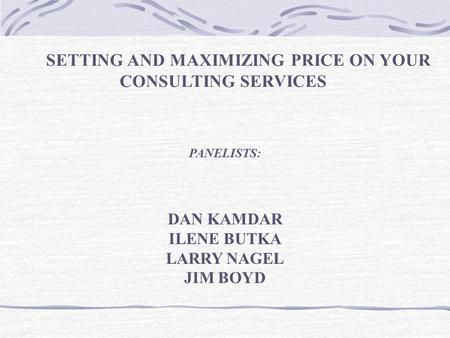 SETTING AND MAXIMIZING PRICE ON YOUR CONSULTING SERVICES PANELISTS: DAN KAMDAR ILENE BUTKA LARRY NAGEL JIM BOYD.
