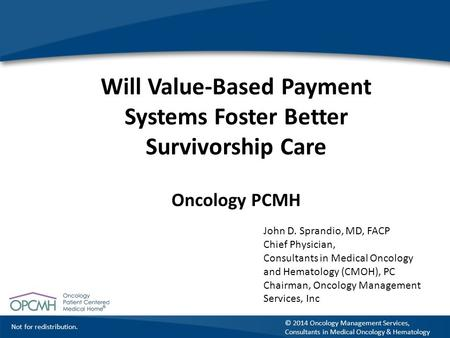 Not for redistribution. © 2014 Oncology Management Services, Consultants in Medical Oncology & Hematology Will Value-Based Payment Systems Foster Better.