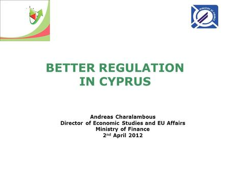 BETTER REGULATION IN CYPRUS Andreas Charalambous Director of Economic Studies and EU Affairs Ministry of Finance 2 nd April 2012.