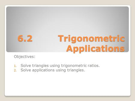 6.2Trigonometric Applications Objectives: 1. Solve triangles using trigonometric ratios. 2. Solve applications using triangles.