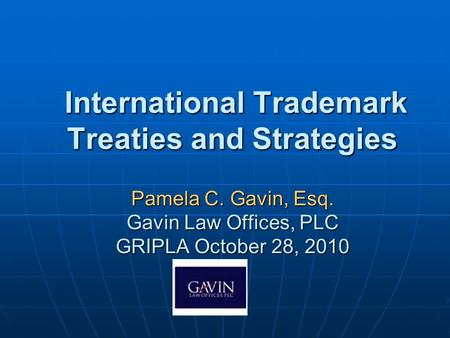 International Trademark Treaties and Strategies Pamela C. Gavin, Esq. Gavin Law Offices, PLC GRIPLA October 28, 2010 International Trademark Treaties and.