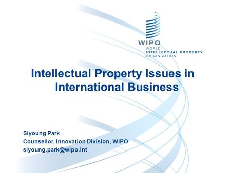 Siyoung Park Counsellor, Innovation Division, WIPO Intellectual Property Issues in International Business.