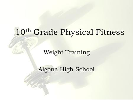 10 th Grade Physical Fitness Weight Training Algona High School.