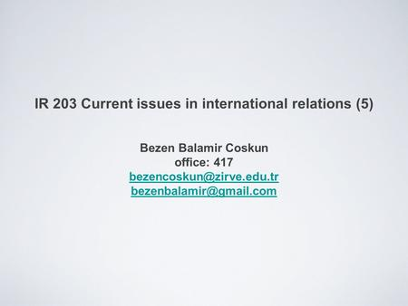 IR 203 Current issues in international relations (5) Bezen Balamir Coskun office: 417