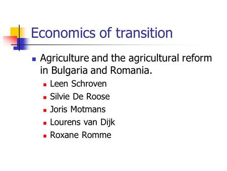 Economics of transition Agriculture and the agricultural reform in Bulgaria and Romania. Leen Schroven Silvie De Roose Joris Motmans Lourens van Dijk Roxane.