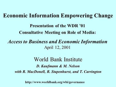 Economic Information Empowering Change World Bank Institute D. Kaufmann & M. Nelson with R. MacDonell, R. Stapenhurst, and T. Carrington Presentation of.