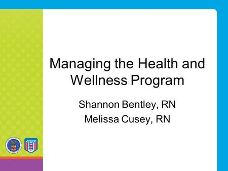 Managing the Health and Wellness Program Shannon Bentley, RN Melissa Cusey, RN.