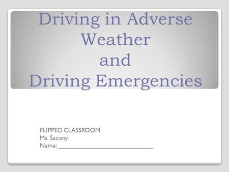 Driving in Adverse Weather and Driving Emergencies FLIPPED CLASSROOM Ms. Sacony Name: ___________________________.