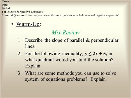 Name: Date: Period: Topic: Zero & Negative Exponents Essential Question: How can you extend the use exponents to include zero and negative exponents? Warm-Up: