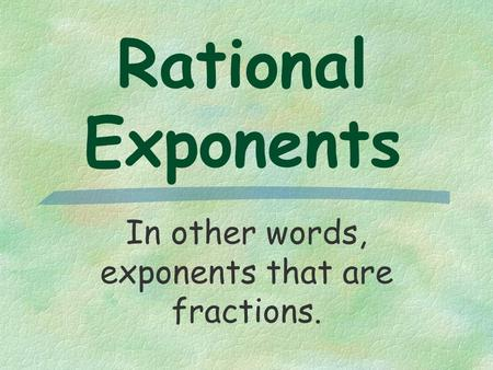 Rational Exponents In other words, exponents that are fractions.