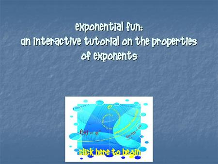 Exponential Fun: An Interactive Tutorial on the Properties of Exponents Click here to begin.