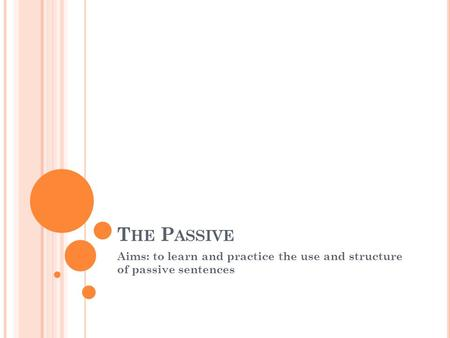 T HE P ASSIVE Aims: to learn and practice the use and structure of passive sentences.